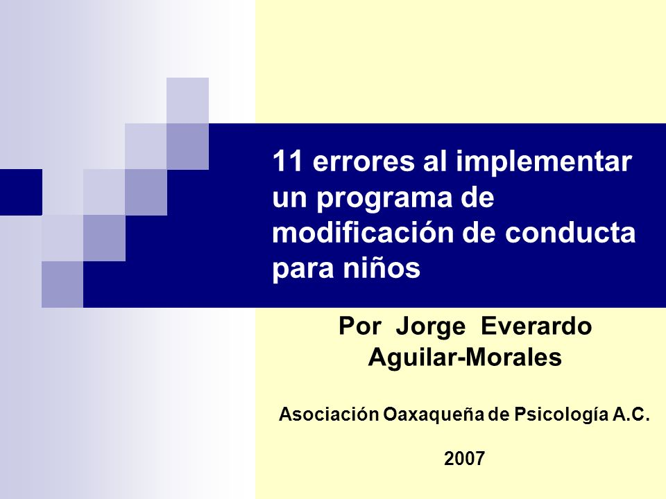11 errores al implementar un programa de modificación de conducta para niños Por Jorge Everardo Aguilar-Morales Asociación Oaxaqueña de Psicología A.C.