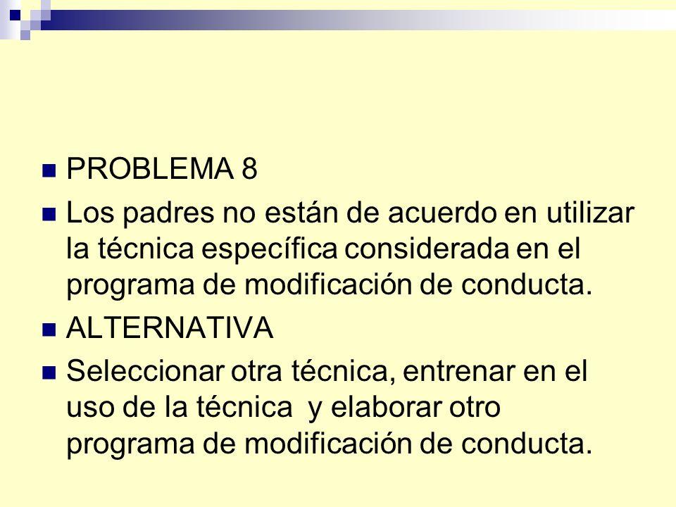 PROBLEMA 8 Los padres no están de acuerdo en utilizar la técnica específica considerada en el programa de modificación de conducta.