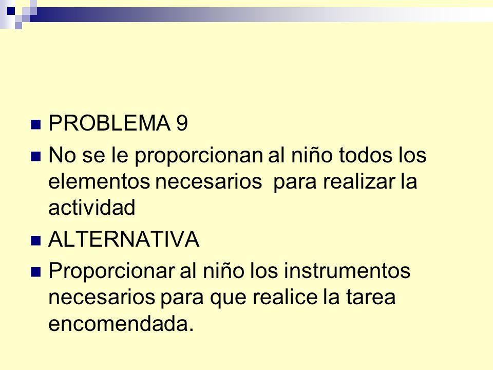 PROBLEMA 9 No se le proporcionan al niño todos los elementos necesarios para realizar la actividad ALTERNATIVA Proporcionar al niño los instrumentos necesarios para que realice la tarea encomendada.