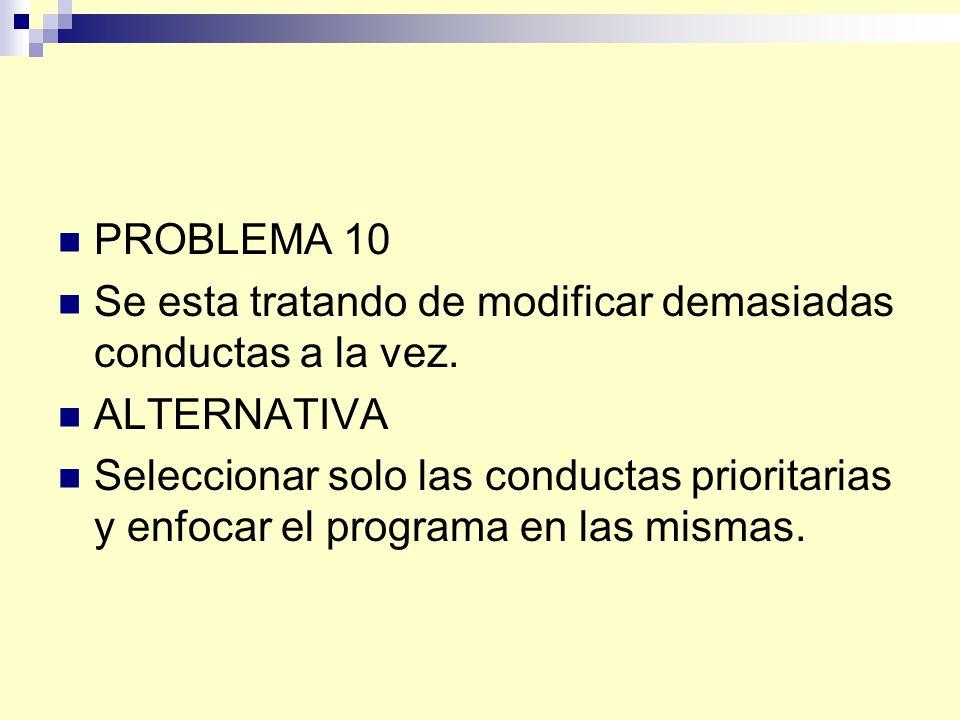 PROBLEMA 10 Se esta tratando de modificar demasiadas conductas a la vez.