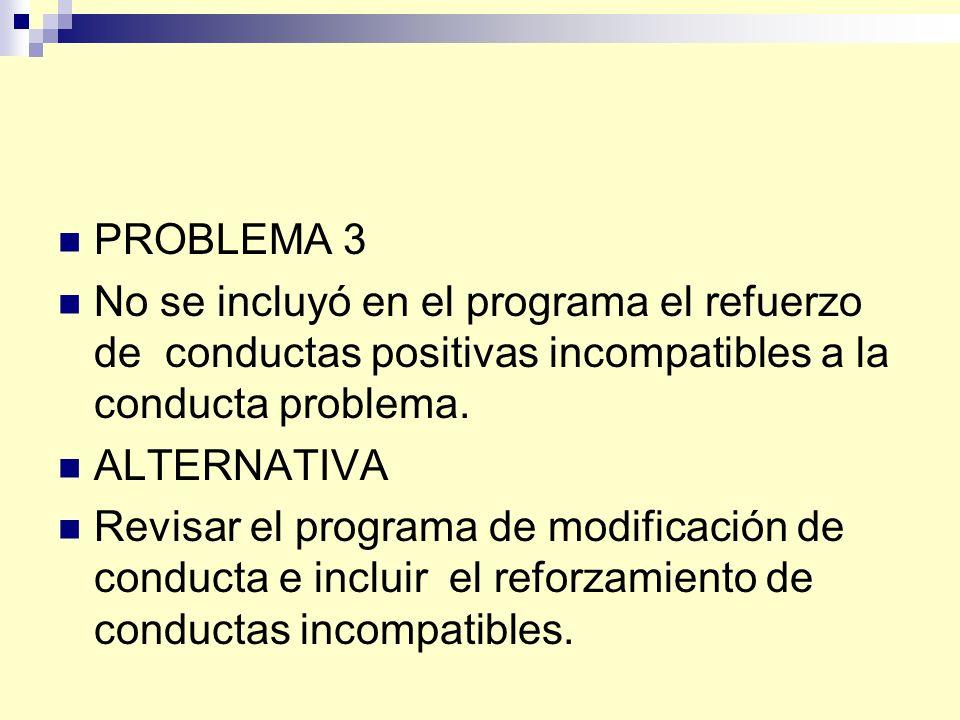 PROBLEMA 3 No se incluyó en el programa el refuerzo de conductas positivas incompatibles a la conducta problema.