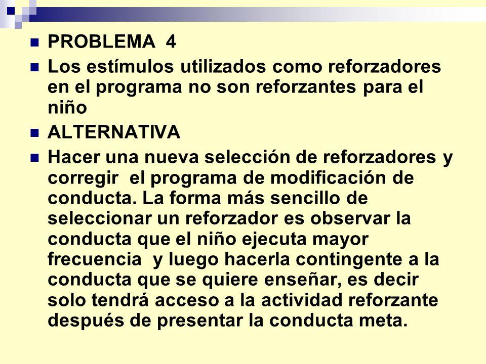 PROBLEMA 4 Los estímulos utilizados como reforzadores en el programa no son reforzantes para el niño ALTERNATIVA Hacer una nueva selección de reforzadores y corregir el programa de modificación de conducta.
