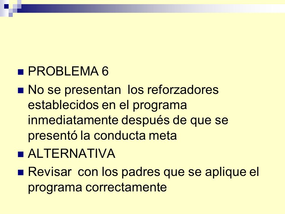 PROBLEMA 6 No se presentan los reforzadores establecidos en el programa inmediatamente después de que se presentó la conducta meta ALTERNATIVA Revisar con los padres que se aplique el programa correctamente