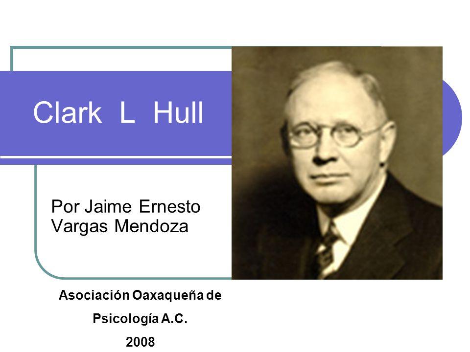 Clark L Hull Por Jaime Ernesto Vargas Mendoza Asociación Oaxaqueña de Psicología A.C. 2008