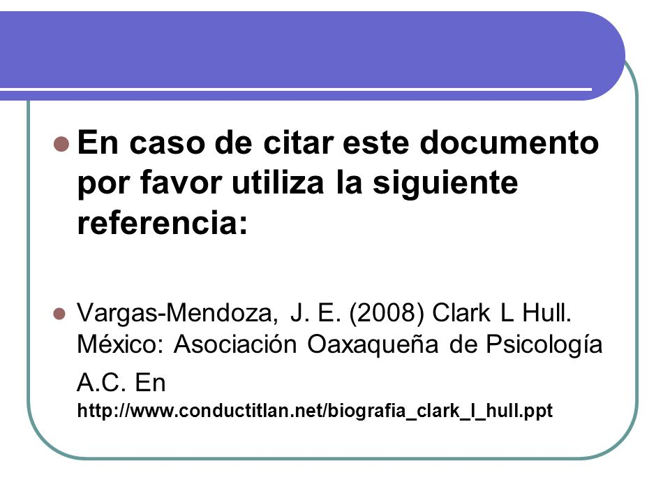 En caso de citar este documento por favor utiliza la siguiente referencia: Vargas-Mendoza, J. E. (2008) Clark L Hull. México: Asociación Oaxaqueña de