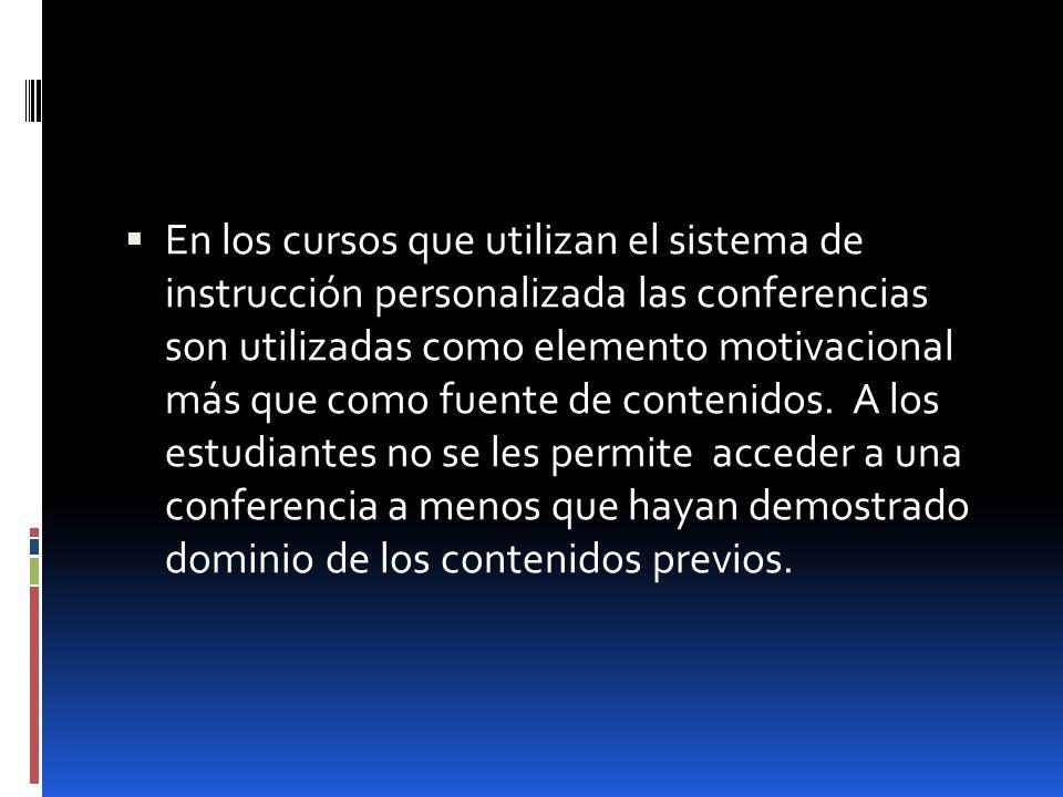 En los cursos que utilizan el sistema de instrucción personalizada las conferencias son utilizadas como elemento motivacional más que como fuente de c