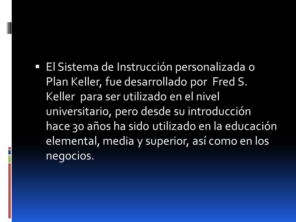 El Sistema de Instrucción personalizada o Plan Keller, fue desarrollado por Fred S. Keller para ser utilizado en el nivel universitario, pero desde su