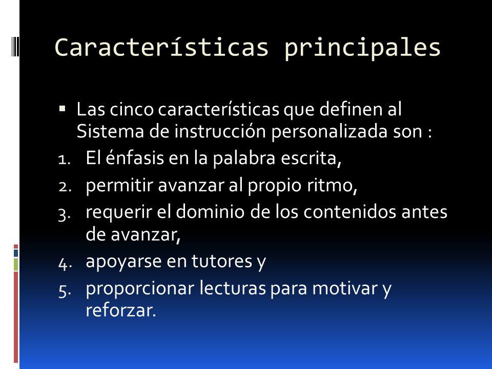 Características principales Las cinco características que definen al Sistema de instrucción personalizada son : 1. El énfasis en la palabra escrita, 2