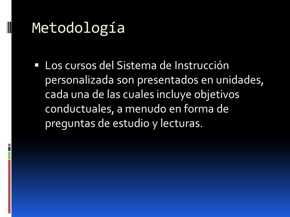 Metodología Los cursos del Sistema de Instrucción personalizada son presentados en unidades, cada una de las cuales incluye objetivos conductuales, a