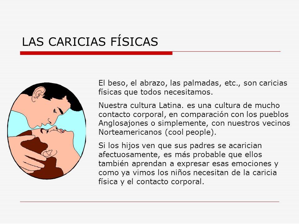 LAS CARICIAS FÍSICAS El beso, el abrazo, las palmadas, etc., son caricias físicas que todos necesitamos. Nuestra cultura Latina. es una cultura de muc