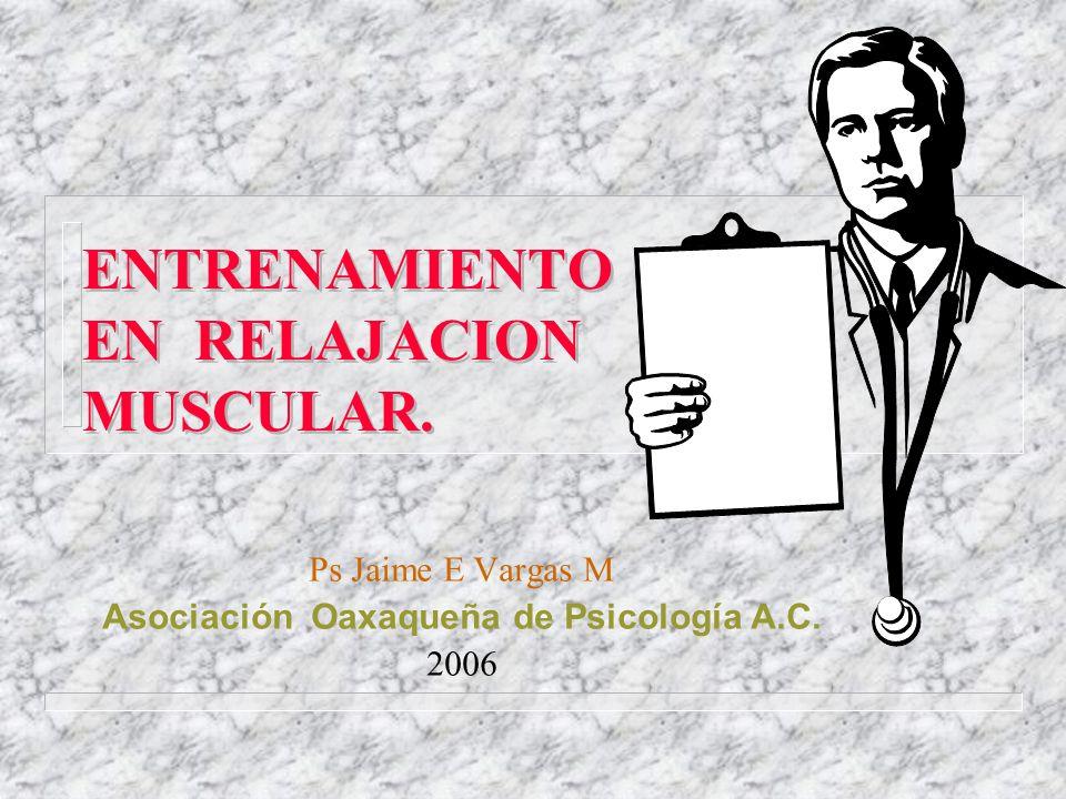 ENTRENAMIENTO EN RELAJACION MUSCULAR. Ps Jaime E Vargas M Asociación Oaxaqueña de Psicología A.C. 2006