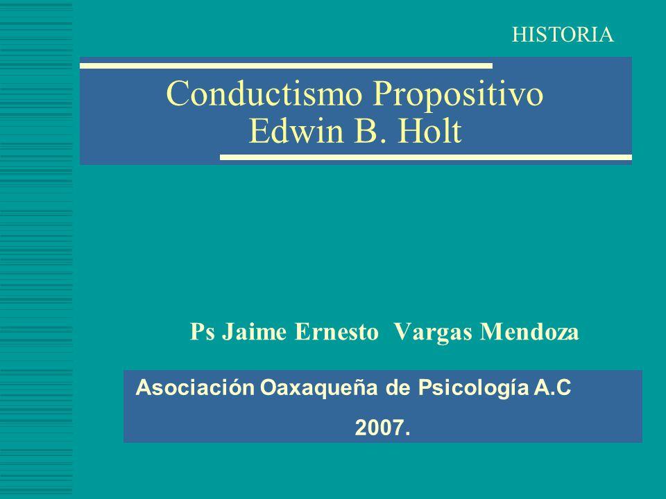 Conductismo Propositivo Edwin B. Holt Ps Jaime Ernesto Vargas Mendoza Asociación Oaxaqueña de Psicología A.C 2007. HISTORIA