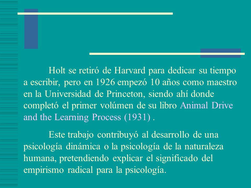 Holt se retiró de Harvard para dedicar su tiempo a escribir, pero en 1926 empezó 10 años como maestro en la Universidad de Princeton, siendo ahí donde completó el primer volúmen de su libro Animal Drive and the Learning Process (1931).