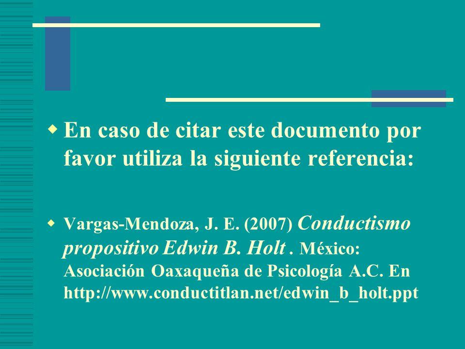 En caso de citar este documento por favor utiliza la siguiente referencia: Vargas-Mendoza, J. E. (2007) Conductismo propositivo Edwin B. Holt. México: