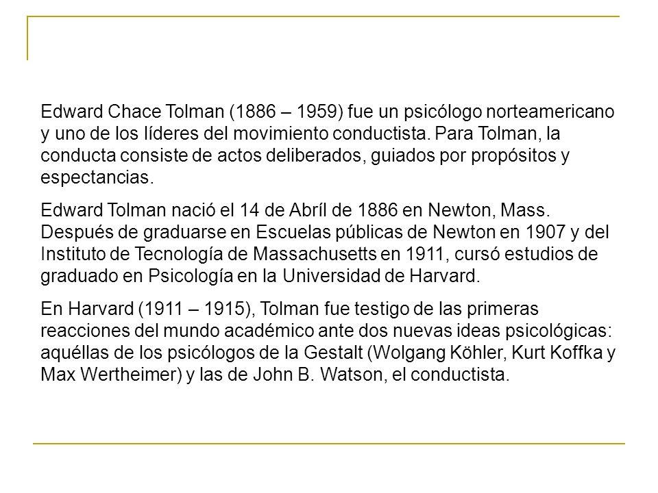 Edward Chace Tolman (1886 – 1959) fue un psicólogo norteamericano y uno de los líderes del movimiento conductista. Para Tolman, la conducta consiste d
