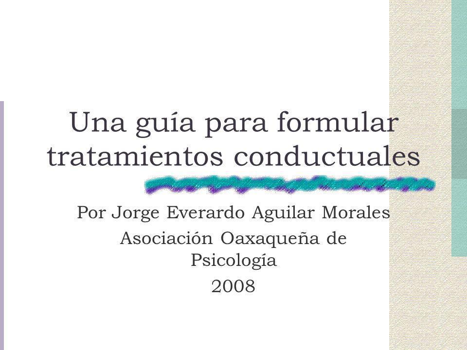 Una guía para formular tratamientos conductuales Por Jorge Everardo Aguilar Morales Asociación Oaxaqueña de Psicología 2008