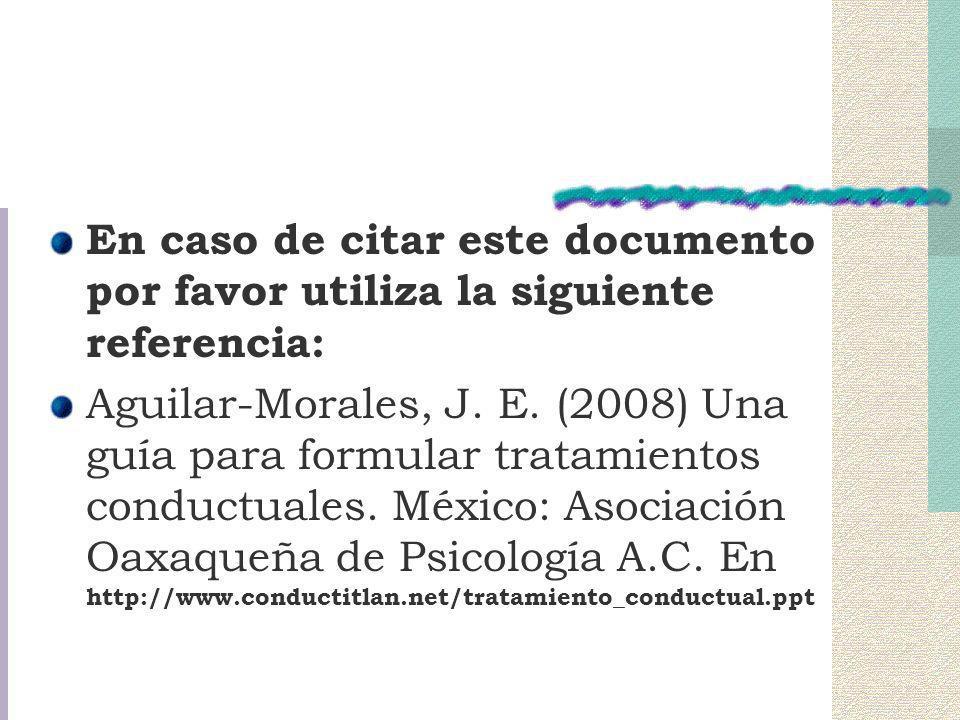 En caso de citar este documento por favor utiliza la siguiente referencia: Aguilar-Morales, J. E. (2008) Una guía para formular tratamientos conductua