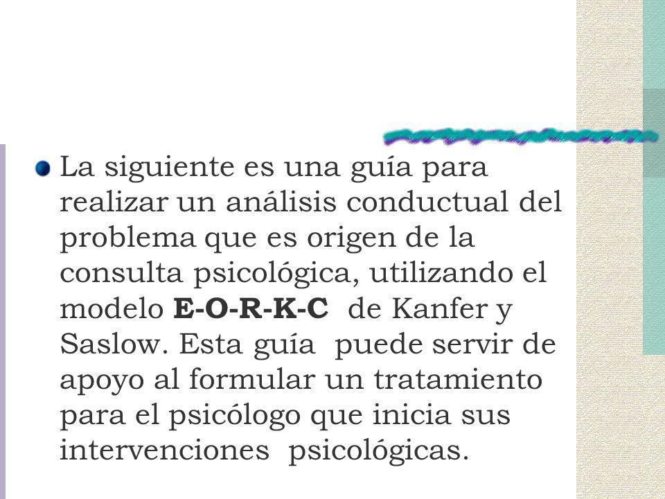 La siguiente es una guía para realizar un análisis conductual del problema que es origen de la consulta psicológica, utilizando el modelo E-O-R-K-C de