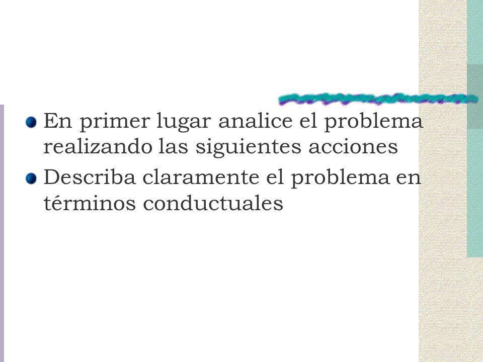 En primer lugar analice el problema realizando las siguientes acciones Describa claramente el problema en términos conductuales