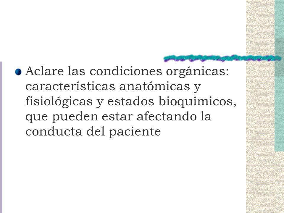 Aclare las condiciones orgánicas: características anatómicas y fisiológicas y estados bioquímicos, que pueden estar afectando la conducta del paciente