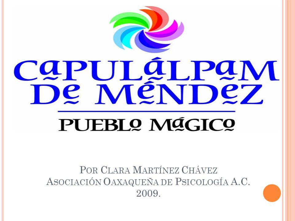 P OR C LARA M ARTÍNEZ C HÁVEZ A SOCIACIÓN O AXAQUEÑA DE P SICOLOGÍA A.C. 2009.