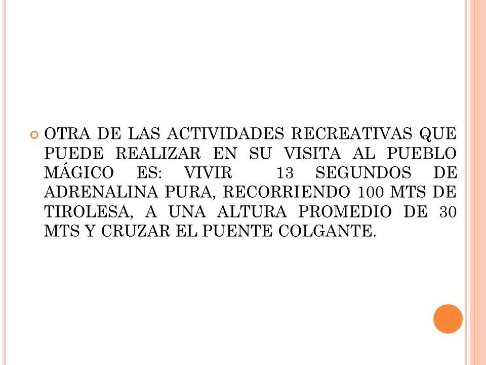 OTRA DE LAS ACTIVIDADES RECREATIVAS QUE PUEDE REALIZAR EN SU VISITA AL PUEBLO MÁGICO ES: VIVIR 13 SEGUNDOS DE ADRENALINA PURA, RECORRIENDO 100 MTS DE TIROLESA, A UNA ALTURA PROMEDIO DE 30 MTS Y CRUZAR EL PUENTE COLGANTE.