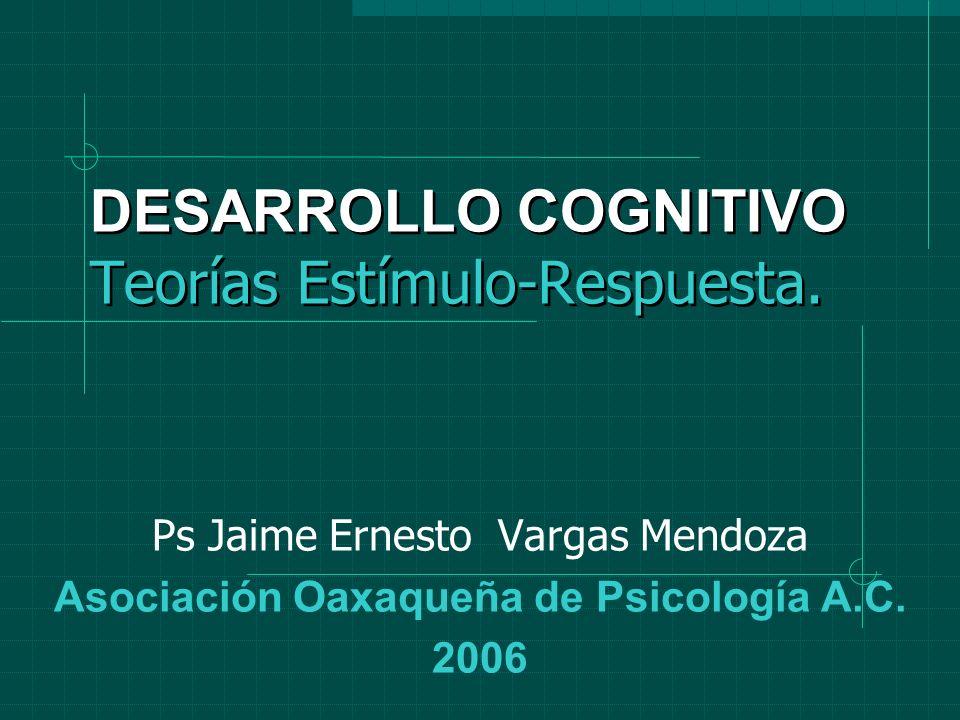 DESARROLLO COGNITIVO Teorías Estímulo-Respuesta. Ps Jaime Ernesto Vargas Mendoza Asociación Oaxaqueña de Psicología A.C. 2006