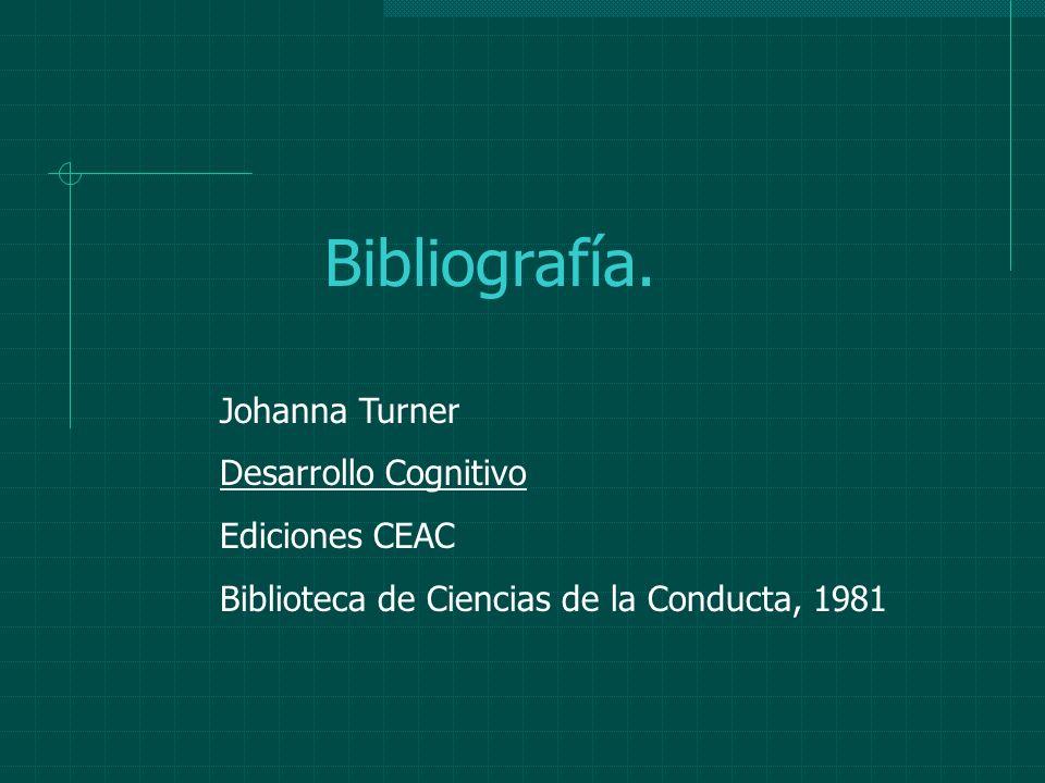 Bibliografía. Johanna Turner Desarrollo Cognitivo Ediciones CEAC Biblioteca de Ciencias de la Conducta, 1981