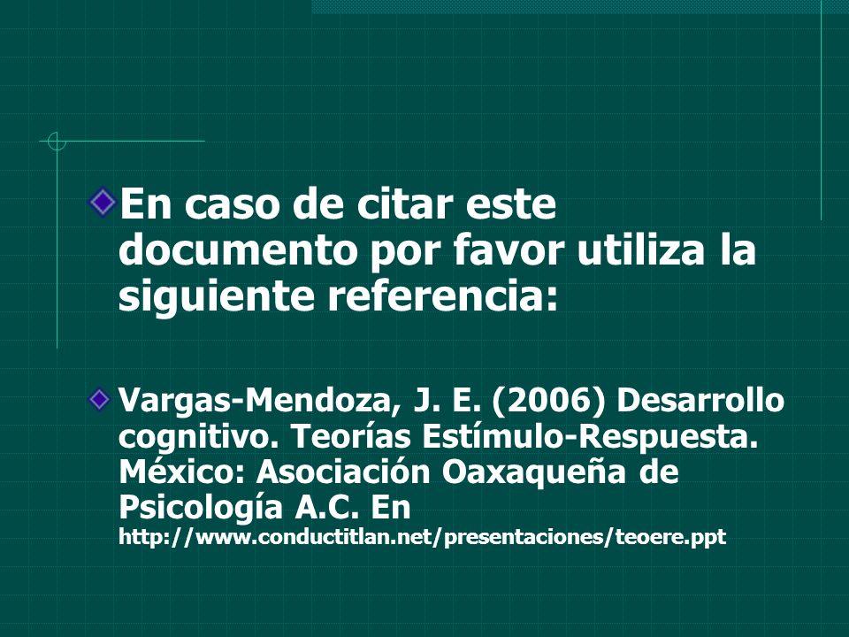 En caso de citar este documento por favor utiliza la siguiente referencia: Vargas-Mendoza, J. E. (2006) Desarrollo cognitivo. Teorías Estímulo-Respues