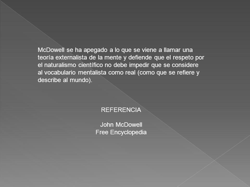 McDowell se ha apegado a lo que se viene a llamar una teoría externalista de la mente y defiende que el respeto por el naturalismo científico no debe impedir que se considere al vocabulario mentalista como real (como que se refiere y describe al mundo).