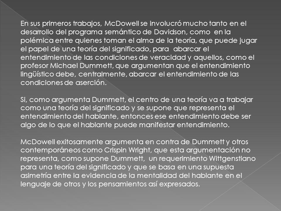 En sus primeros trabajos, McDowell se involucró mucho tanto en el desarrollo del programa semántico de Davidson, como en la polémica entre quienes toman el alma de la teoría, que puede jugar el papel de una teoría del significado, para abarcar el entendimiento de las condiciones de veracidad y aquellos, como el profesor Michael Dummett, que argumentan que el entendimiento lingüístico debe, centralmente, abarcar el entendimiento de las condiciones de aserción.