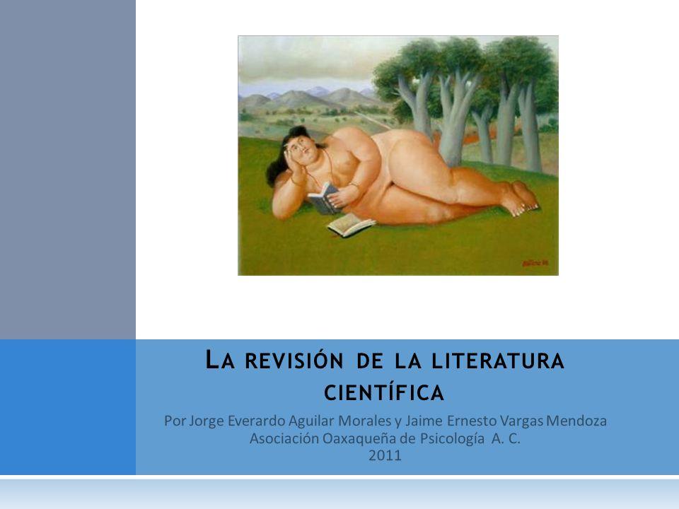 Por Jorge Everardo Aguilar Morales y Jaime Ernesto Vargas Mendoza Asociación Oaxaqueña de Psicología A. C. 2011 L A REVISIÓN DE LA LITERATURA CIENTÍFI