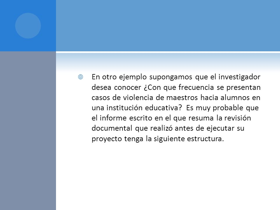 En otro ejemplo supongamos que el investigador desea conocer ¿Con que frecuencia se presentan casos de violencia de maestros hacia alumnos en una inst