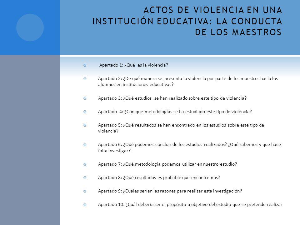 ACTOS DE VIOLENCIA EN UNA INSTITUCIÓN EDUCATIVA: LA CONDUCTA DE LOS MAESTROS Apartado 1: ¿Qué es la violencia? Apartado 2: ¿De qué manera se presenta