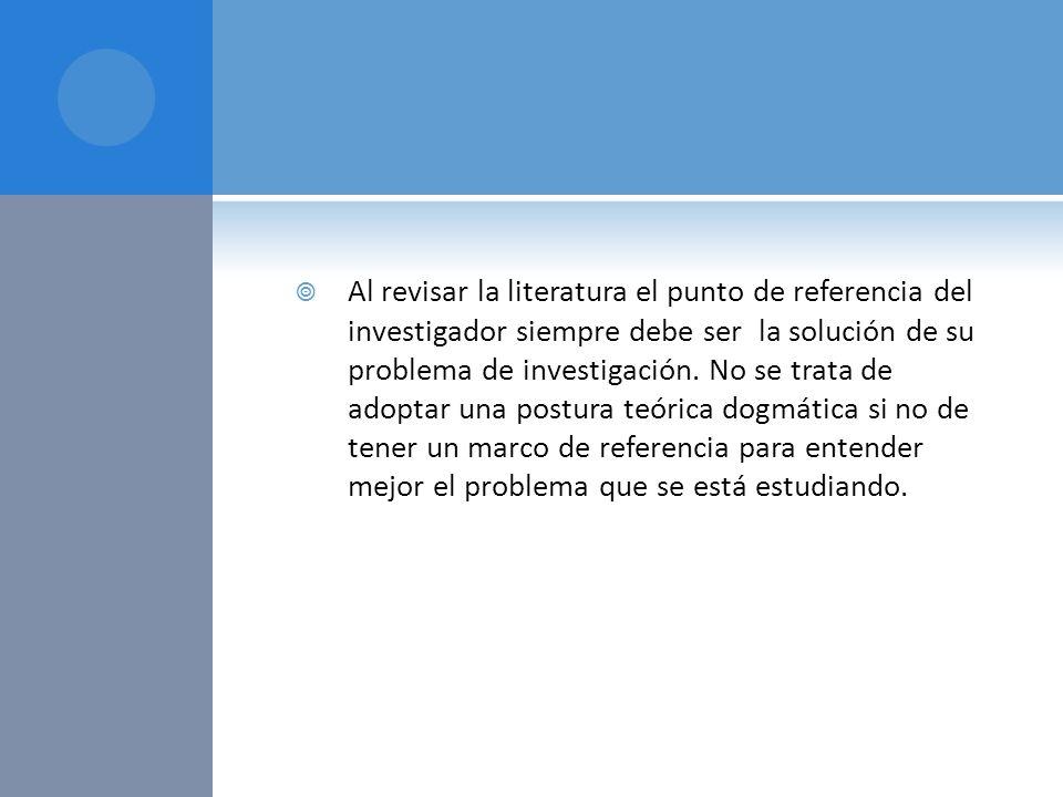 Al revisar la literatura el punto de referencia del investigador siempre debe ser la solución de su problema de investigación. No se trata de adoptar