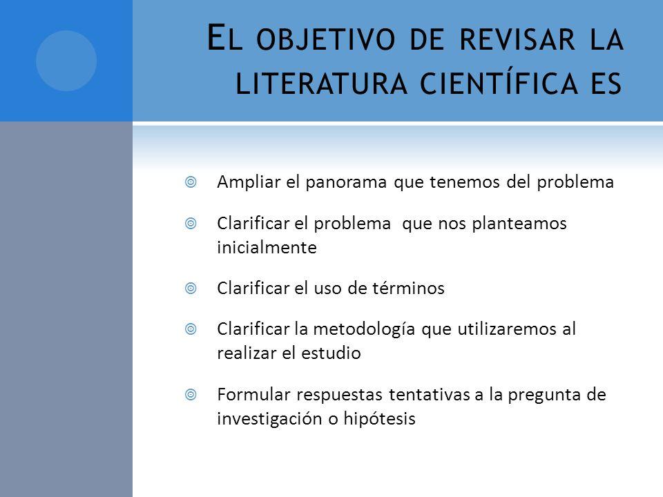 E L OBJETIVO DE REVISAR LA LITERATURA CIENTÍFICA ES Ampliar el panorama que tenemos del problema Clarificar el problema que nos planteamos inicialment