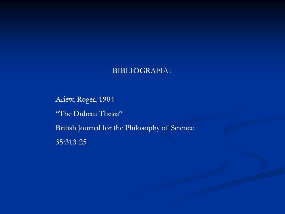 BIBLIOGRAFIA : Ariew, Roger, 1984 The Duhem Thesis British Journal for the Philosophy of Science 35:313-25
