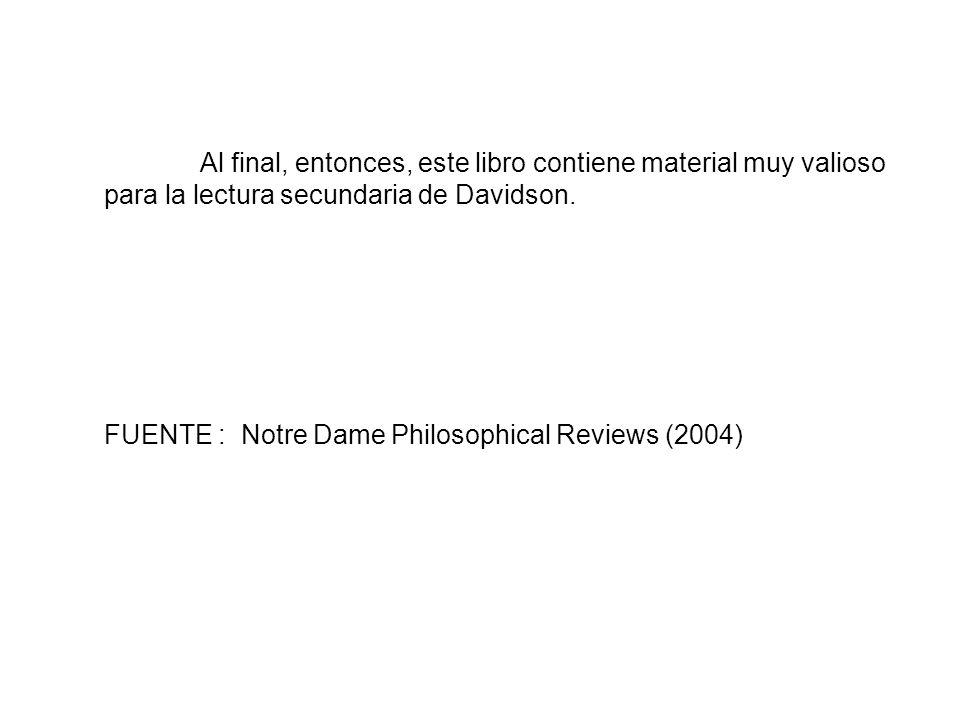 Al final, entonces, este libro contiene material muy valioso para la lectura secundaria de Davidson. FUENTE : Notre Dame Philosophical Reviews (2004)