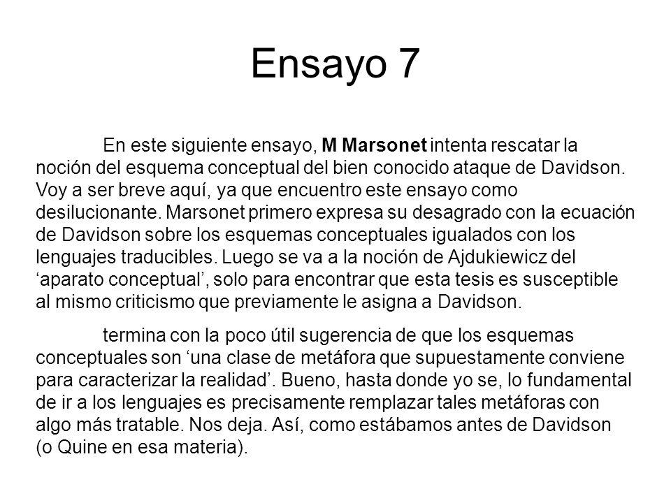 Ensayo 7 En este siguiente ensayo, M Marsonet intenta rescatar la noción del esquema conceptual del bien conocido ataque de Davidson. Voy a ser breve