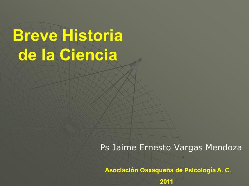 Breve Historia de la Ciencia Ps Jaime Ernesto Vargas Mendoza Asociación Oaxaqueña de Psicología A. C. 2011