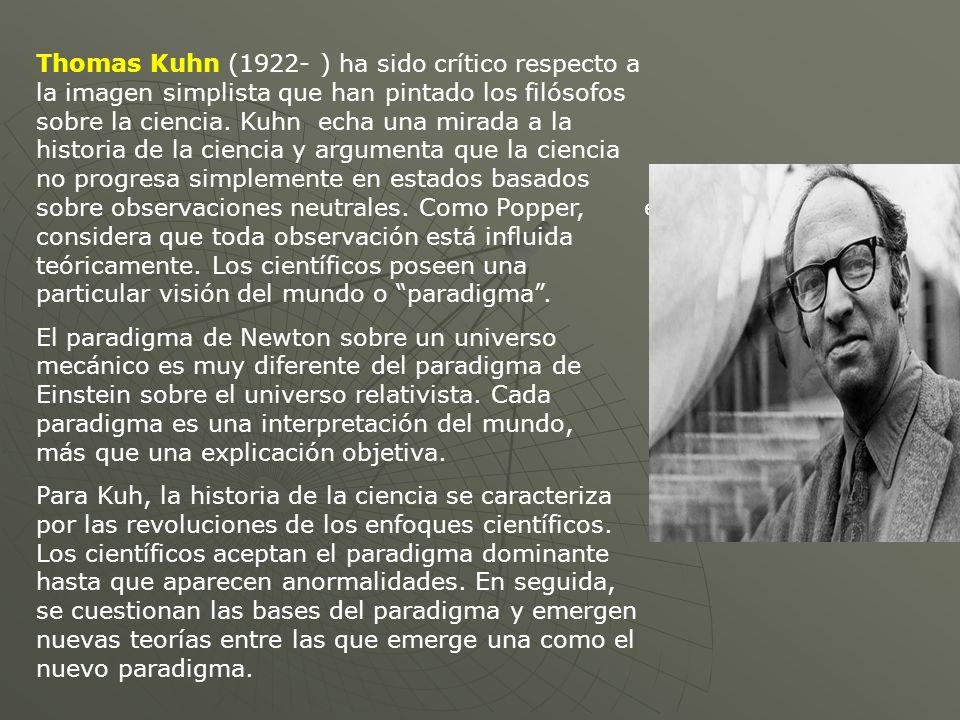 Thomas Kuhn (1922- ) ha sido crítico respecto a la imagen simplista que han pintado los filósofos sobre la ciencia. Kuhn echa una mirada a la historia