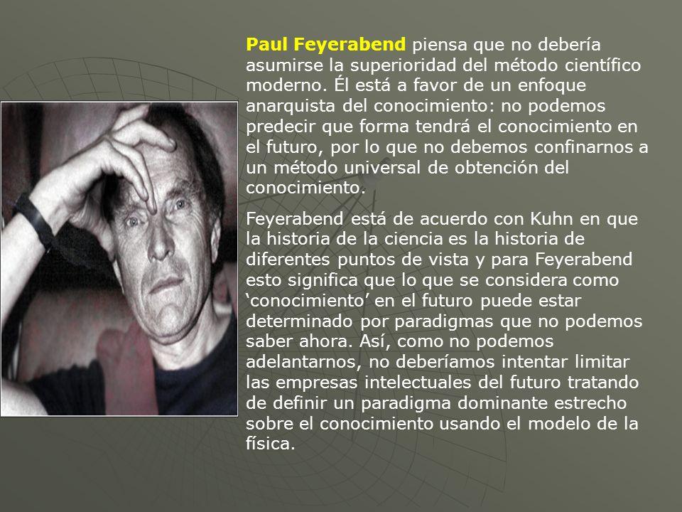Paul Feyerabend piensa que no debería asumirse la superioridad del método científico moderno. Él está a favor de un enfoque anarquista del conocimient