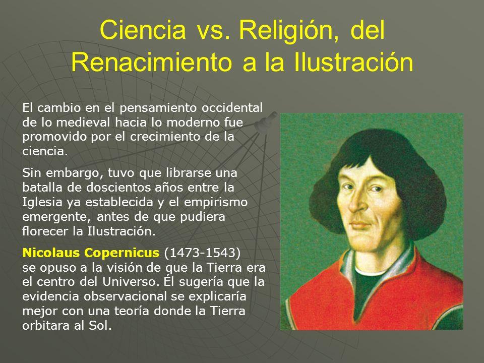 Ciencia vs. Religión, del Renacimiento a la Ilustración El cambio en el pensamiento occidental de lo medieval hacia lo moderno fue promovido por el cr