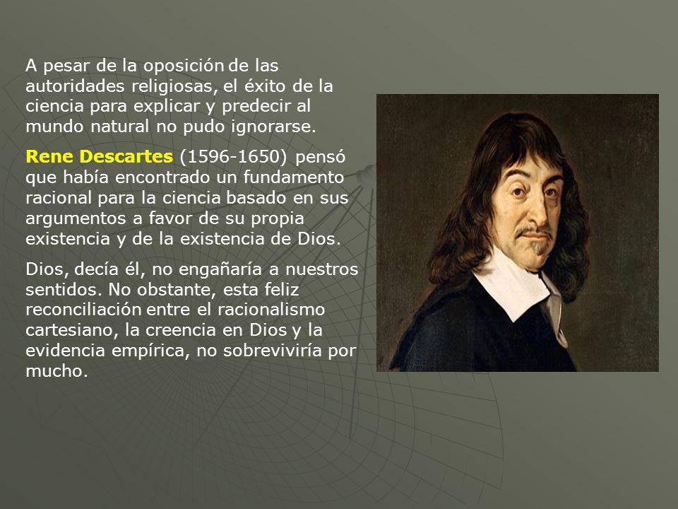 A pesar de la oposición de las autoridades religiosas, el éxito de la ciencia para explicar y predecir al mundo natural no pudo ignorarse. Rene Descar