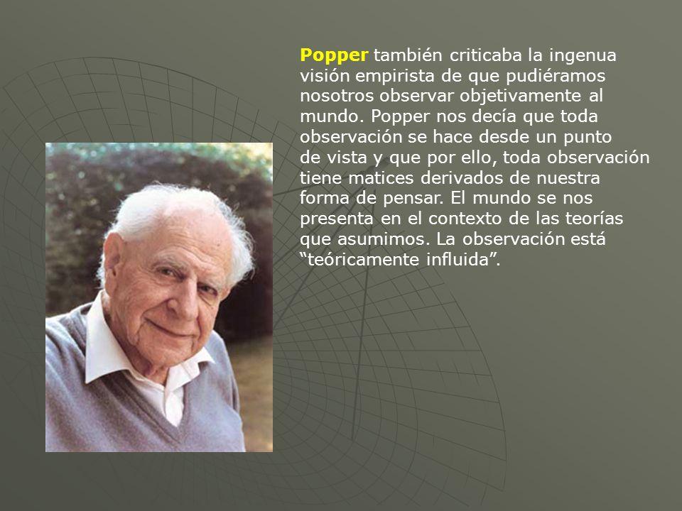 Popper también criticaba la ingenua visión empirista de que pudiéramos nosotros observar objetivamente al mundo. Popper nos decía que toda observación