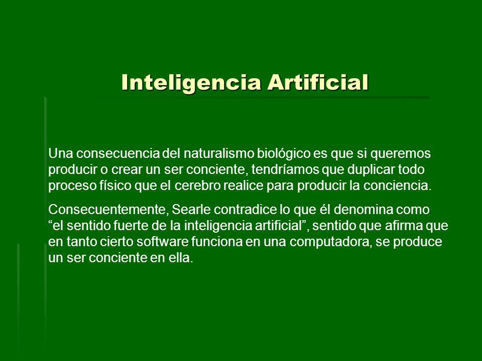 Inteligencia Artificial Una consecuencia del naturalismo biológico es que si queremos producir o crear un ser conciente, tendríamos que duplicar todo