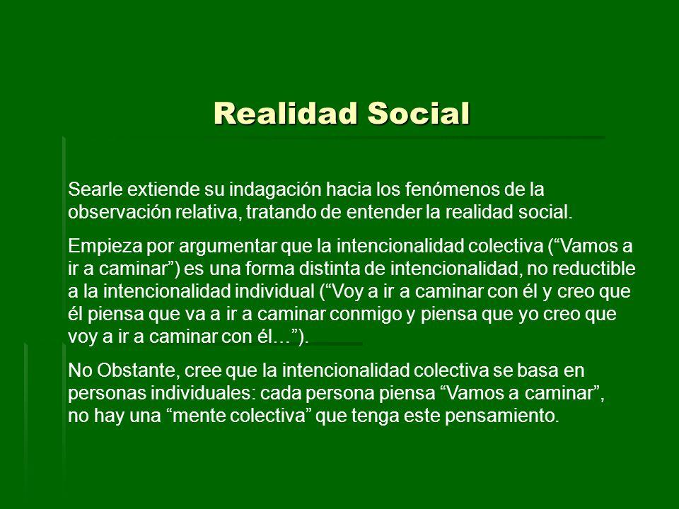 Realidad Social Searle extiende su indagación hacia los fenómenos de la observación relativa, tratando de entender la realidad social. Empieza por arg