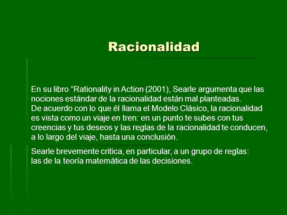 Racionalidad En su libro Rationality in Action (2001), Searle argumenta que las nociones estándar de la racionalidad están mal planteadas. De acuerdo