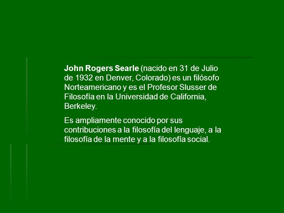 John Rogers Searle (nacido en 31 de Julio de 1932 en Denver, Colorado) es un filósofo Norteamericano y es el Profesor Slusser de Filosofía en la Unive