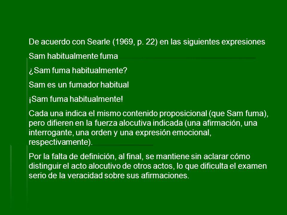 De acuerdo con Searle (1969, p. 22) en las siguientes expresiones Sam habitualmente fuma ¿Sam fuma habitualmente? Sam es un fumador habitual ¡Sam fuma